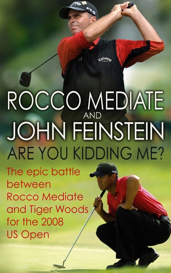 Are You Kidding Me? - The epic battle between Rocco Mediate and Tiger Woods for the 2008 US Open ebook by Rocco Mediate,John Feinstein