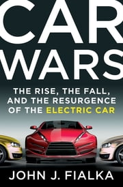 Car Wars - The Rise, the Fall, and the Resurgence of the Electric Car ebook by John J. Fialka