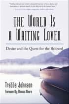 The World Is a Waiting Lover - Desire and the Quest for the Beloved ebook by Trebbe Johnson