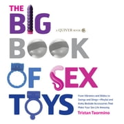 The Big Book of Sex Toys: From Vibrators and Dildos to Swings and Slings--Playful and Kinky Bedside Accessories That Make Your - From Vibrators and Dildos to Swings and Slings--Playful and Kinky Bedside Accessories That Make Your ebook by Tristan Taormino