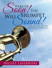 Wake Up Soon! The Trumpet Will Sound! - Take the Time to Make an Eternal Investment! ebook by Nicole Laferrière