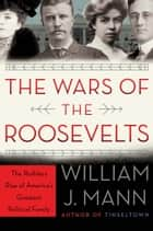 The Wars of the Roosevelts ebook by William J. Mann