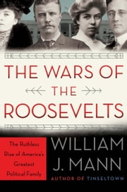 The Wars of the Roosevelts - The Ruthless Rise of America's Greatest Political Family ebook by William J. Mann