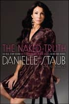 The Naked Truth - The Real Story Behind the Real Housewife of New Jersey--In Her Own Words ebook by Danielle Staub