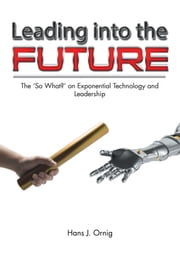Leading into the Future - The so What? on Exponential Technology and Leadership ebook by Hans J. Ornig