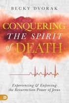 Conquering the Spirit of Death - Experiencing and Enforcing the Resurrection Power of Jesus ebook by Becky Dvorak