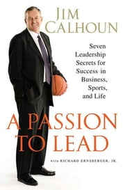 A Passion to Lead - Seven Leadership Secrets for Success in Business, Sports, and Life ebook by Jim Calhoun,Richard Ernsberger, Jr.