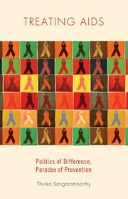 Treating AIDS: Politics of Difference, Paradox of Prevention ebook by Sangaramoorthy, Thurka