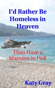 I'd Rather Be Homeless in Heaven, Than Have a Mansion in Hell ebook by Katy Gray