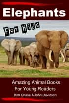 Elephants For Kids: Amazing Animal Books for Young Readers ebook by Kim Chase,John Davidson