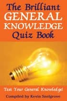 The Brilliant General Knowledge Quiz Book - Test Your General Knowledge! ebook by Kevin Snelgrove