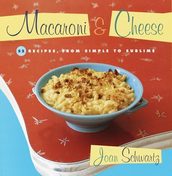 Macaroni and Cheese - 52 Recipes, from Simple to Sublime: A Cookbook ebook by Joan Schwartz
