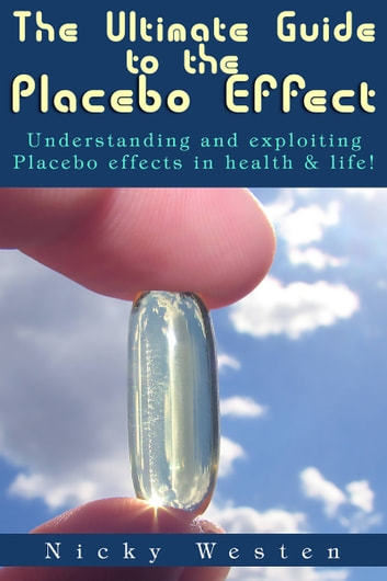 The Ultimate Guide to the Placebo Effect: Understanding And Exploiting Placebo Effects In Health & Life! ebook by Nicky Westen