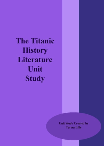 The Titanic History Literature Unit Study ebook by Teresa Lilly