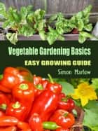 Vegetable Gardening Basics - Easy Growing Guide ebook by Simon Marlow