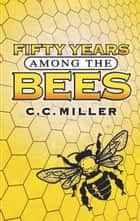 Fifty Years Among the Bees ebook by C. C. Miller