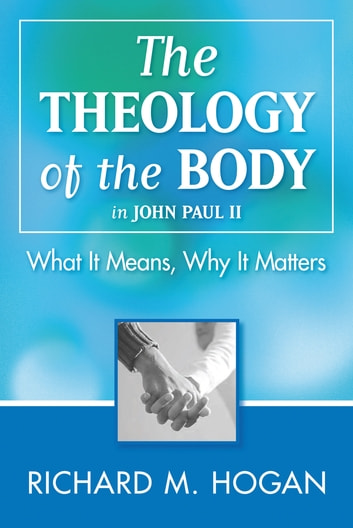 The Theology of the Body: What it Means and Why It Matters in John Paul II ebook by Richard M. Hogan