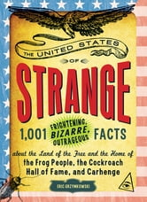 The United States of Strange: 1,001 Frightening, Bizarre, Outrageous Facts About the Land of the Free and the Home of the Frog People, the Cockroach Hall of Fame, and Carhenge ebook by Eric Grzymkowski