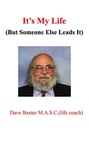 It's My Life (But Someone Else Leads It) ebook by Dave Baxter M.A.S.C.(Life Coach)