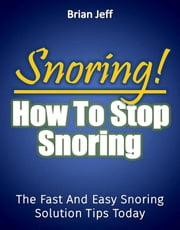 Snoring! How to Stop Snoring Today: The Fast and Easy Snoring Solution Tips Today ebook by Brian Jeff