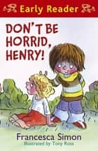 Horrid Henry Early Reader: Don't Be Horrid, Henry! - Book 1 ebook by Francesca Simon, Tony Ross