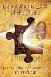 Unlocking the Level of the Divine - Keys to Living the Superior Life ebook by L.V. St. Clair