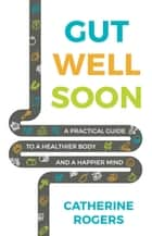 Gut Well Soon: A Practical Guide to a Healthier Body and a Happier Mind ebook by Catherine Rogers
