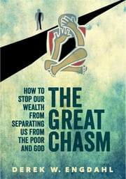 The Great Chasm: How to Stop Our Wealth from Separating Us from the Poor and God ebook by Derek W. Engdahl