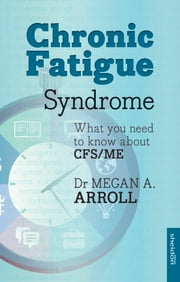 Chronic Fatigue Syndrome - What you need to know about CFS/ME ebook by Dr Megan A. Arroll