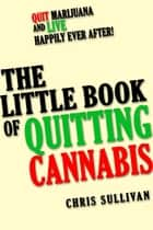 The Little Book of Quitting Cannabis: Quit Marijuana and Live Happily Ever After! ebook by Chris Sullivan