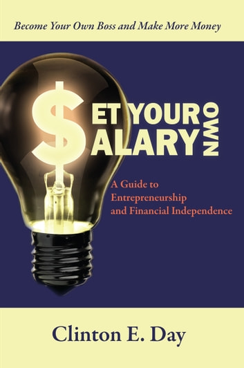 Set Your Own Salary - A Guide to Entrepreneurship and Financial Independence ebook by Clinton E. Day