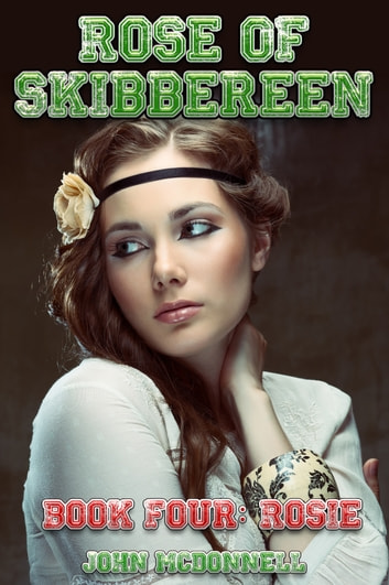 Rose Of Skibbereen Book Four: Rosie eBook by John McDonnell