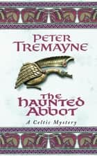 The Haunted Abbot - A riveting historical mystery bringing Medieval Ireland to life ebook by Peter Tremayne