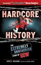 Hardcore History - The Extremely Unauthorized Story of ECW eBook by Scott E. Williams, George Tahinos, Shane Douglas