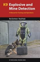 K9 Explosive and Mine Detection - A Manual for Training and Operations ebook by Resi Gerritsen, Ruud Haak