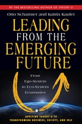 Leading from the Emerging Future - From Ego-System to Eco-System Economies ebook by C. Otto Scharmer,Katrin Kaufer
