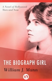 The Biograph Girl - A Novel of Hollywood Then and Now ebook by William J. Mann