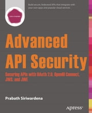 Advanced API Security - Securing APIs with OAuth 2.0, OpenID Connect, JWS, and JWE ebook by Prabath Siriwardena