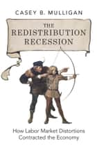 The Redistribution Recession ebook by Casey B. Mulligan