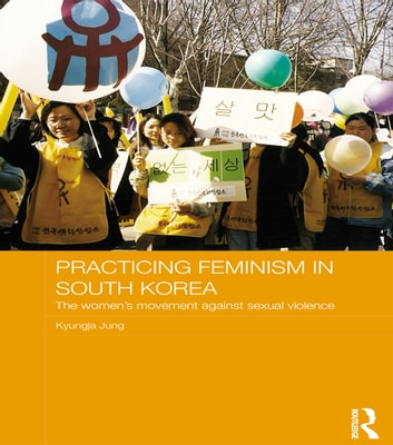 Practicing Feminism in South Korea - The women's movement against sexual violence ebook by Kyungja Jung