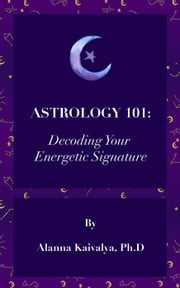 Astrology 101: Decoding Your Energetic Signature ebook by Alanna Kaivalya