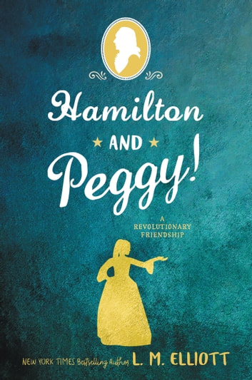 Hamilton and Peggy! - A Revolutionary Friendship ebook by L. M. Elliott