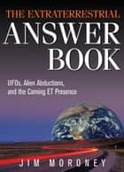The Extraterrestrial Answer Book: UFOs, Alien Abductions, and the Coming ET Presence ebook by Jim Moroney