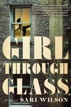 Girl Through Glass ebook by Sari Wilson