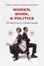 Women, Work, and Politics: The Political Economy of Gender Inequality ebook by Torben Iversen,Frances Rosenbluth