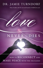 Love Never Dies - How to Reconnect and Make Peace with the Deceased ebook by Dr. Jamie Turndorf