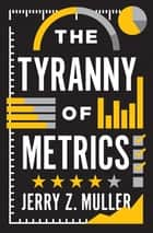 The Tyranny of Metrics ebook by Jerry Z. Muller
