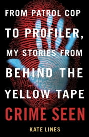 Crime Seen - From Patrol Cop to Profiler, My Stories from Behind the Yellow Tape ebook by Kate Lines