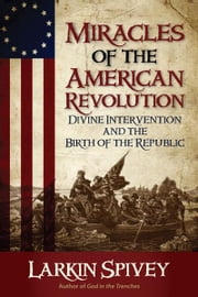 Miracles of the American Revolution - Divine Intervention and the Birth of the Republic ebook by Larkin Spivey