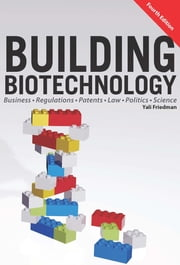 Building Biotechnology - Biotechnology Business, Regulations, Patents, Law, Policy and Science ebook door Yali Friedman
